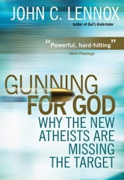 Gunning for God - Why the New Atheists are Missing the Target ebook by John Lennox