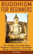 Buddhism for Beginners: How Buddhist Teachings Bring Happiness, Mindfulness, Peacefulness, Energy, and Wisdom to Your Life ebook by Lily Homer