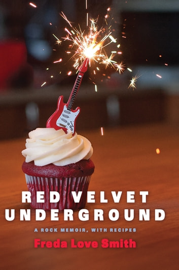 Red Velvet Underground - A Rock Memoir, with Recipes ebook by Freda Love Smith