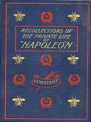 Recollections of the Private Life of Napoleon, Volumes I-III, Complete ebook by Constant Premier Valet De Chambre,Walter Clark, Translator