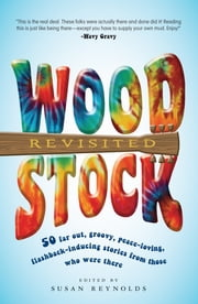 Woodstock Revisited - 50 Far Out, Groovy, Peace-Loving, Flashback-Inducing Stories From Those Who Were There ebook by Susan Reynolds