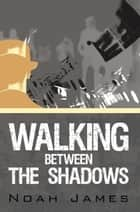 Walking Between the Shadows ebook by Noah James