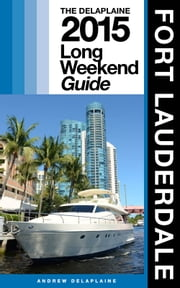 FORT LAUDERDALE - The Delaplaine 2015 Long Weekend Guide ebook by Andrew Delaplaine