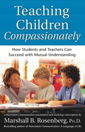 Teaching Children Compassionately - How Students and Teachers Can Succeed with Mutual Understanding ebook by Marshall B. Rosenberg, PhD
