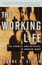 The Working Life - The Promise and Betrayal of Modern Work ebook by Joanne B. Ciulla