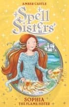 Spell Sisters: Sophia the Flame Sister ebook by Amber Castle, Mary Hall
