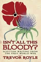 'Isn't All This Bloody?' - Scottish Writing from the First World War ebook by Trevor Royle