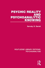Psychic Reality and Psychoanalytic Knowing ebook by Barnaby  B. Barratt
