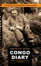 "Congo Diary - The Story of Che Guevara's ""Lost"" Year in Africa ebook by Ernesto Che Guevara, Aleida Guevara"