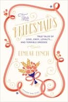 The Bridesmaids - True Tales of Love, Envy, Loyalty . . . and Terrible Dresses ebook by Eimear Lynch, Hanya Yanagihara