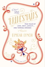 The Bridesmaids, True Tales of Love, Envy, Loyalty . . . and Terrible Dresses