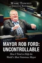 Mayor Rob Ford: Uncontrollable ebook by Mark Towhey,Johanna Schneller