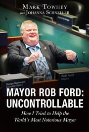 Mayor Rob Ford: Uncontrollable - How I Tried to Help the World's Most Notorious Mayor ebook by Mark Towhey, Johanna Schneller