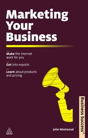 Marketing Your Business - Make the Internet Work for You Get into Exports Learn about Products and Pricing ebook by John Westwood