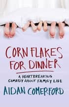 Corn Flakes for Dinner - A heartbreaking comedy about family life eBook by Aidan Comerford