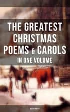 The Greatest Christmas Poems & Carols in One Volume (Illustrated) - Silent Night, The Three Kings, Ring Out Wild Bells, Old Santa Claus, Christmas At Sea, Angels from the Realms of Glory, A Christmas Ghost Story, Boar's Head Carol, A Visit From Saint Nicholas… ebook by Samuel Taylor Coleridge, Emily Dickinson, William Butler Yeats,...