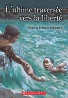 L'ultime traversée vers la liberté ebook by Virginia Frances Schwartz;Martine Faubert