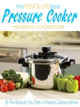 The Absolute Best Pressure Cooker Recipes Cookbook ebook by The Absolute Top Chefs of America Culinary Institute