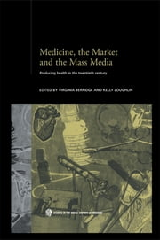 Medicine, the Market and the Mass Media - Producing Health in the Twentieth Century ebook by Virginia Berridge,Kelly Loughlin