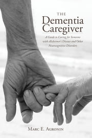 The Dementia Caregiver - A Guide to Caring for Someone with Alzheimer's Disease and Other Neurocognitive Disorders ebook by Marc E. Agronin