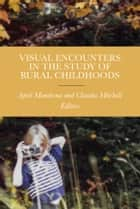Visual Encounters in the Study of Rural Childhoods ebook by April Mandrona, Claudia Mitchell, Bernard Chan,...