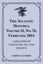 The Atlantic Monthly, Volume 13, No. 76, February, 1864 : A Magazine of Literature, Art, and Politics ebook by Various Authors