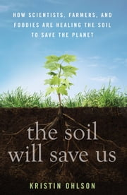 The Soil Will Save Us - How Scientists, Farmers, and Ranchers Are Tending the Soil to Reverse Global Warming ebook by Kristin Ohlson