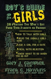 Boy's Guide to Girls: 30 Pointers You Won't Get from Your Parents or Friends ebook by Campbell, Gary J.