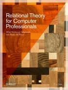 Relational Theory for Computer Professionals - What Relational Databases Are Really All About ebook by C.J. Date