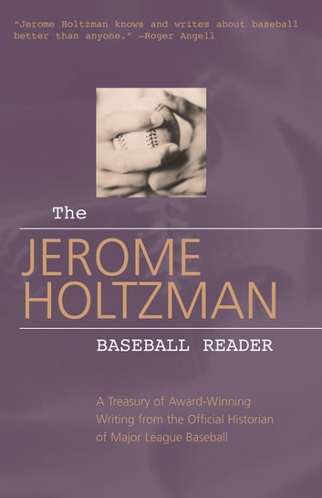 The Jerome Holtzman Baseball Reader - A Treasury of Award-Winning Writing from the Official Historian of Major League Baseball ebook by Jerome Holtzman