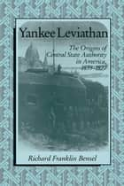 Yankee Leviathan - The Origins of Central State Authority in America, 1859–1877 ebook by Richard Franklin Bensel