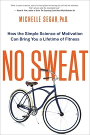 No Sweat - How the Simple Science of Motivation Can Bring You a Lifetime of Fitness ebook by Michelle Segar, Ph.D.