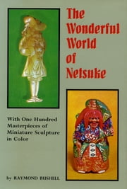 The Wonderful World of Netsuke - With One Hundred Masterpieces of Miniature Sculpture in Color ebook by Raymond Bushell