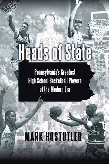 Heads of State - Pennsylvania's Greatest High School Basketball Players of the Modern Era ebook by Mark Hostutler