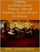 Dating: 13 Ridiculous Things About Dating You'd Want to Know ebook by William Knox