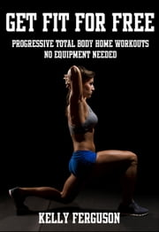 Get Fit For Free: Progressive Total Body Home Workouts With No Equipment Needed ebook by Kelly Ferguson