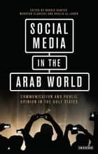 Social Media in the Arab World - Communication and Public Opinion in the Gulf States ebook by Barrie Gunter, Mokhtar Elareshi
