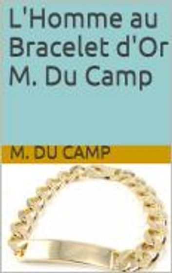 L'Homme au Bracelet d'Or M. Du Camp ebook by M. Du Camp