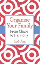 Organise Your Family - From Chaos to Harmony ebook by Nicole Avery