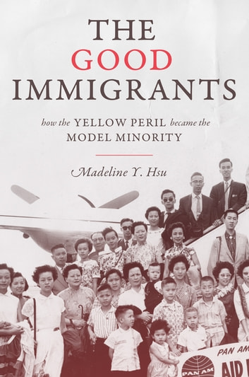 The Good Immigrants - How the Yellow Peril Became the Model Minority ebook by Madeline Y. Hsu