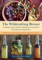 The Wildcrafting Brewer - Creating Unique Drinks and Boozy Concoctions from Nature's Ingredients ebook by Pascal Baudar