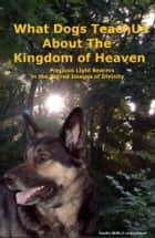 What Dogs Teach Us About The Kingdom Of Heaven ebook by Sandra Wolfe