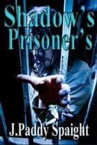 Shadow's Prisoners ebook by J. Paddy Spaight
