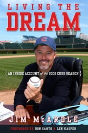 Living the Dream - An Inside Account of the 2008 Cubs Season ebook by Jim McArdle,Ron Santo,Len Kasper