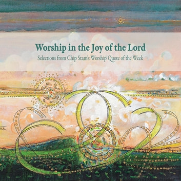Worship in the Joy of the Lord - Selections from Chip Stam's Worship Quote of the Week ebook by