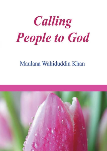 Calling Peopple to God - Islamic Books on the Quran, the Hadith and the Prophet Muhammad ebook by Maulana Wahiduddin Khan