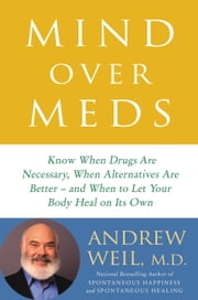 Mind Over Meds - Know When Drugs Are Necessary, When Alternatives Are Better  and When to Let Your Body Heal on Its Own ebook by Andrew Weil, MD