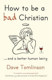 How To Be a Bad Christian - ... And a Better Human Being ebook by Dave Tomlinson