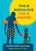 This Is Ridiculous This Is Amazing - Parenthood in 71 Lists ebook by Jason Good
