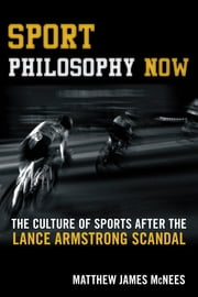 Sport Philosophy Now - The Culture of Sports after the Lance Armstrong Scandal ebook by Matthew James McNees